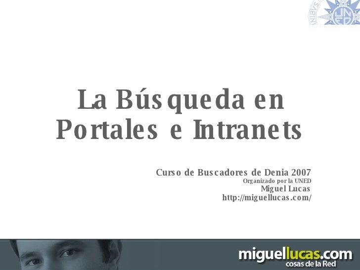 Motores de Búsqueda – Denia 2007 La Búsqueda en Portales e Intranets Curso de Buscadores de Denia 2007 Organizado por la U...