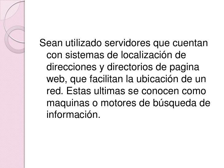 Sean utilizado servidores que cuentan con sistemas de localización de direcciones y directorios de pagina web, que facilit...