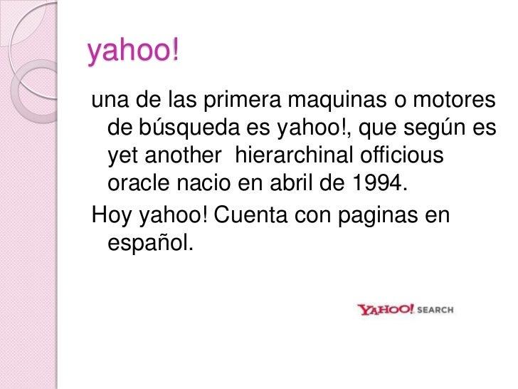 yahoo!<br />una de las primera maquinas o motores de búsqueda es yahoo!, que según es yetanotherhierarchinalofficiousoracl...