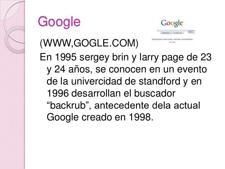 Google<br />(WWW,GOGLE.COM)<br />En 1995 sergey brin y larry page de 23 y 24 años, se conocen en un evento de la univercid...