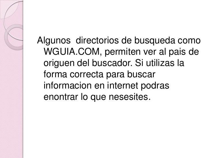 Algunos  directorios de busqueda como WGUIA.COM, permiten ver al pais de origuen del buscador. Si utilizas la forma correc...