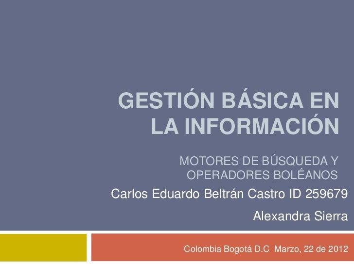 GESTIÓN BÁSICA EN   LA INFORMACIÓN           MOTORES DE BÚSQUEDA Y            OPERADORES BOLÉANOSCarlos Eduardo Beltrán Ca...