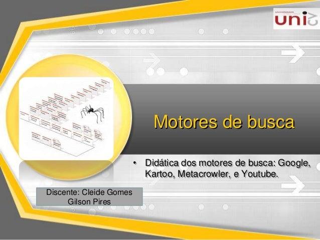Motores de busca  • Didática dos motores de busca: Google,  Kartoo, Metacrowler, e Youtube.  Discente: Cleide Gomes  Gilso...