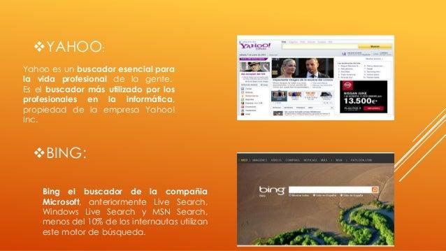 YAHOO: Yahoo es un buscador esencial para la vida profesional de la gente. Es el buscador más utilizado por los profesion...