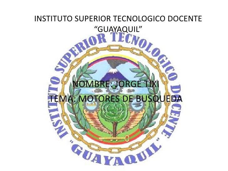 "INSTITUTO SUPERIOR TECNOLOGICO DOCENTE               ""GUAYAQUIL""            NOMBRE: JORGE TIXI    TEMA: MOTORES DE BUSQUEDA"