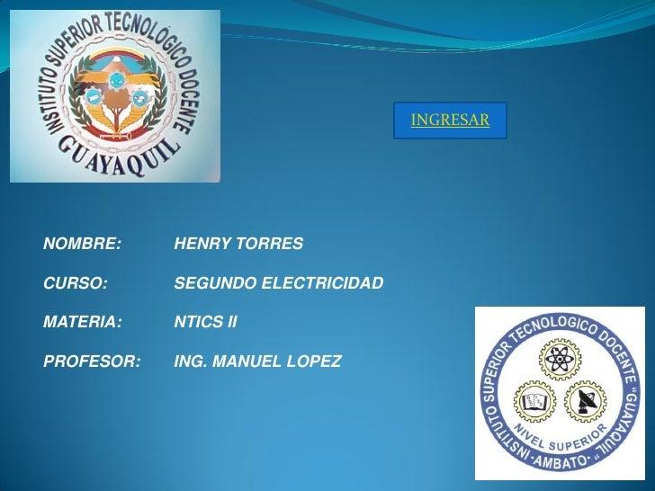 INGRESAR     NOMBRE:     HENRY TORRES  CURSO:      SEGUNDO ELECTRICIDAD  MATERIA:    NTICS II  PROFESOR:   ING. MANUEL LOP...