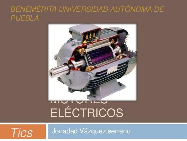BENEMÉRITA UNIVERSIDAD AUTÓNOMA DE PUEBLA  MOTORES ELÉCTRICOS  Tics  Jonadad Vázquez serrano