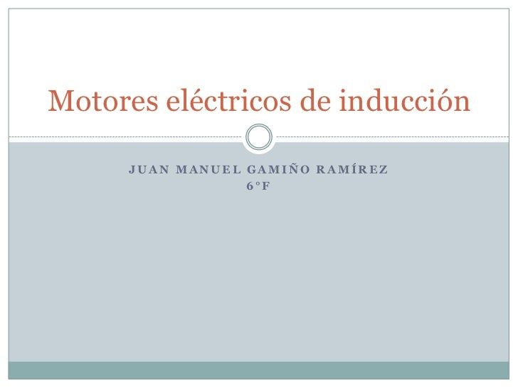 Juan Manuel gamiño Ramírez <br />6°f <br />Motores eléctricos de inducción <br />