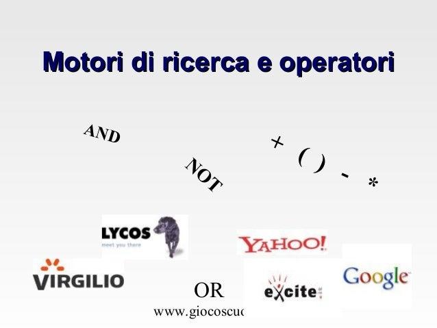 www.giocoscuola.it Motori di ricerca e operatoriMotori di ricerca e operatori AND NO T OR + ( ) - *