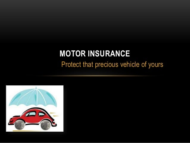 MOTOR INSURANCE Protect that precious vehicle of yours