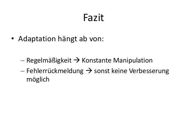 Fazit • Adaptation hängt ab von:  Regelmäßigkeit  Konstante Manipulation  Fehlerrückmeldung  sonst keine Verbesserung ...
