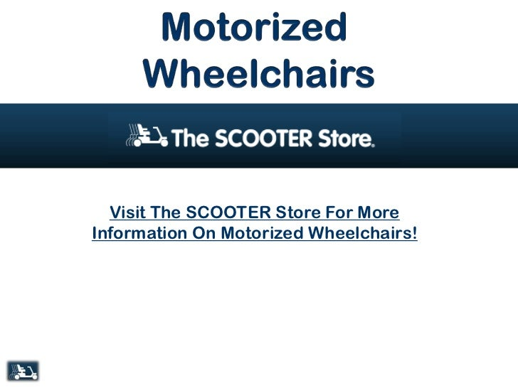 Visit The SCOOTER Store For MoreInformation On Motorized Wheelchairs!