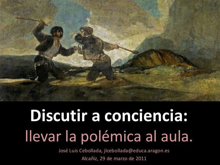 Discutir a conciencia: Llevar la polémica al aula Alcañiz, 29 de marzo de 2011 José Luis Cebollada Gracia Jlcebollada(arro...