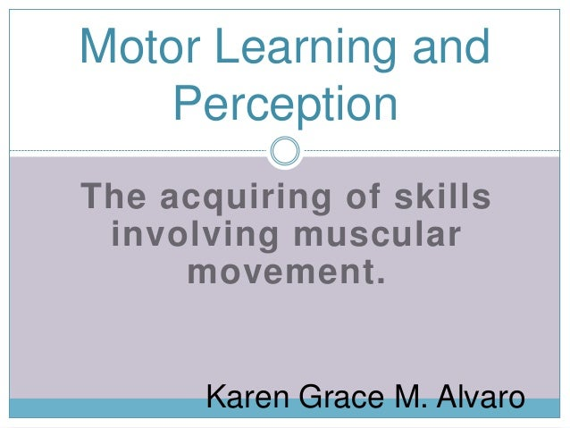 stages of learning a perceptual motor skill Perceptual motor development is based on the works of  to objects that move in  order to develop normal spatial skills  the child passes through developmental  stages through  integration accounts for some aspect of learning disorders.