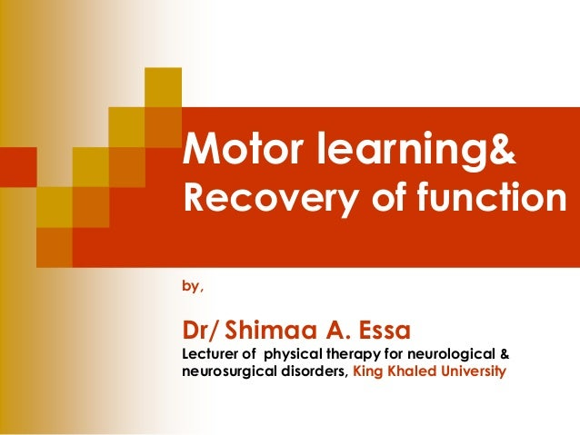 Motor learning&  Recovery of function  by,  Dr/ Shimaa A. Essa  Lecturer of physical therapy for neurological &  neurosurg...