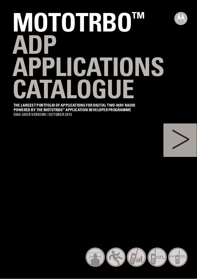 MOTOTRBO ADP APPLICATIONS CATALOGUE ™  THE LARGEST PORTFOLIO OF APPLICATIONS FOR DIGITAL TWO-WAY RADIO POWERED BY THE MOTO...