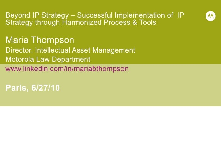 Beyond IP Strategy – Successful Implementation of IP Strategy through Harmonized Process & Tools Maria Thompson Dire...