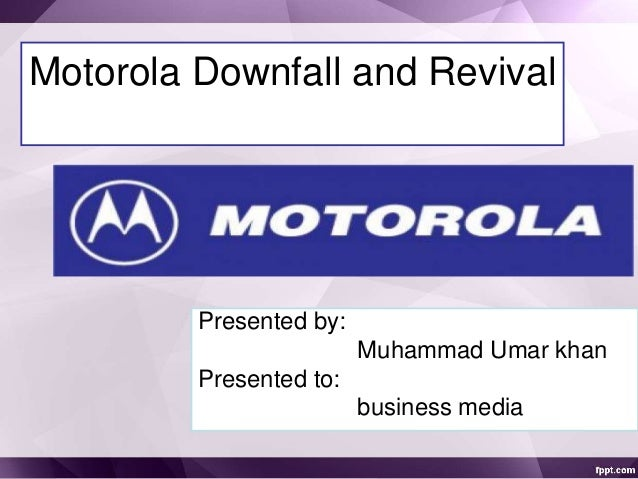 Motorola Downfall and Revival Presented by: Muhammad Umar khan Presented to: business media