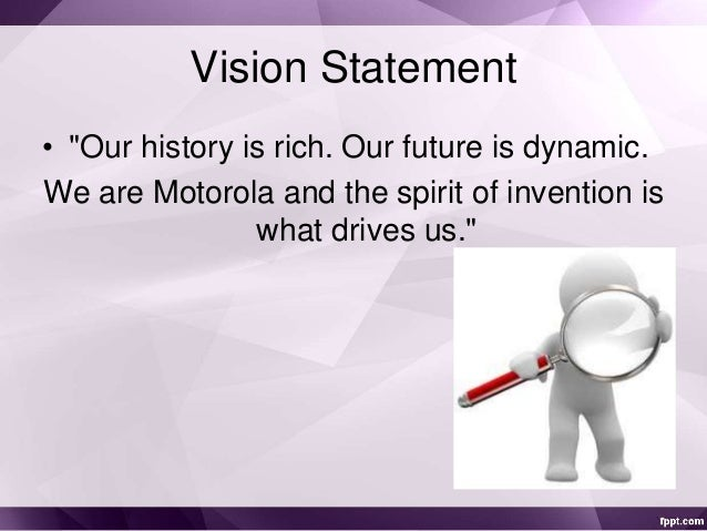 motorola vision and mission statement The advertising slogan, or business slogan most associated with motorola, is:  hellomoto motorola mission statement and/or vision statement mission.