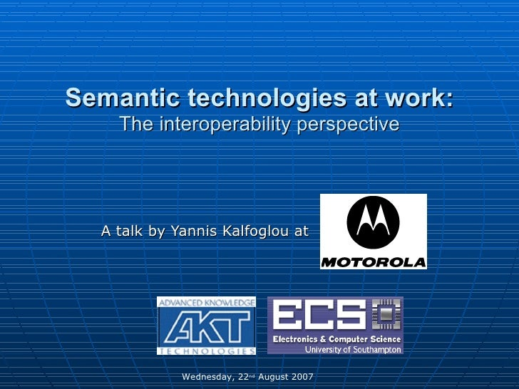 Semantic technologies at work: The interoperability perspective A talk by Yannis Kalfoglou at  Wednesday, 22 nd  August 20...