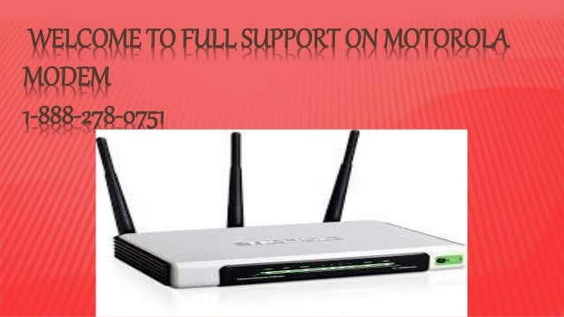 WELCOME TO FULL SUPPORT ON MOTOROLA MODEM 1-888-278-0751