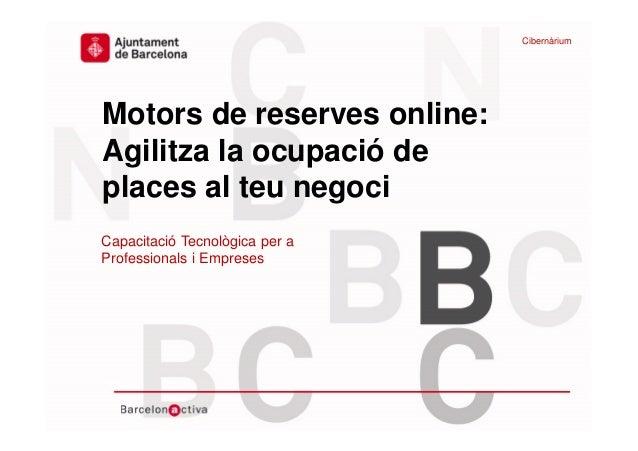 www.bcn.cat/cibernarium Data Motors de reserves online: Agilitza la ocupació de places al teu negoci Capacitació Tecnològi...
