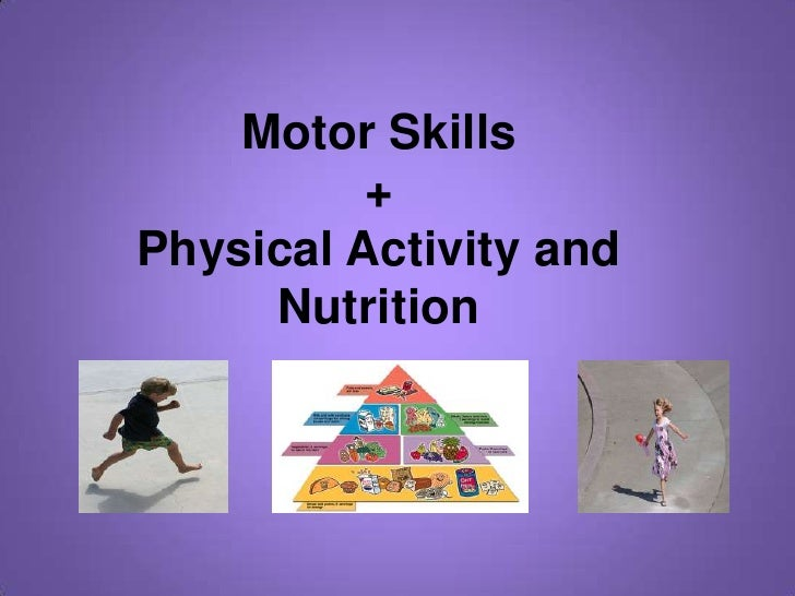 Motor Skills +Physical Activity and Nutrition<br />