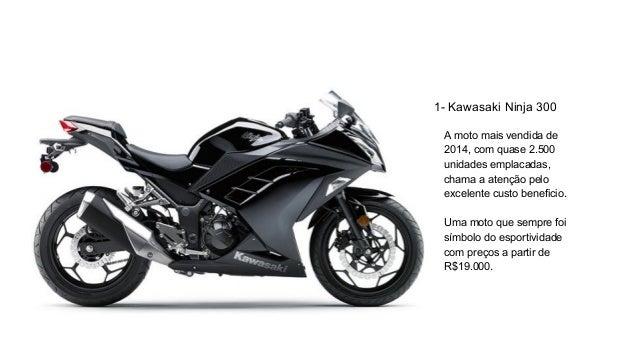 1- Kawasaki Ninja 300 A moto mais vendida de 2014, com quase 2.500 unidades emplacadas, chama a atenção pelo excelente cus...