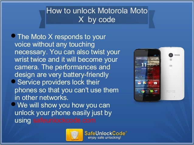 Motorola Moto X Unlock Code – Unlock the Motorola Moto X and almost any other GSM Motorola device via IMEI unlock code. Permanent unlocking, quick and easy to use Motorola SIM codes. Using this Motorola IMEI unlock code there is no need for flashing the phone, no software, no cables. With new Motorola phones it's usually as easy as just.