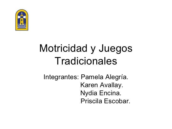 Motricidad y Juegos  TradicionalesIntegrantes: Pamela Alegría.             Karen Avallay.             Nydia Encina.       ...