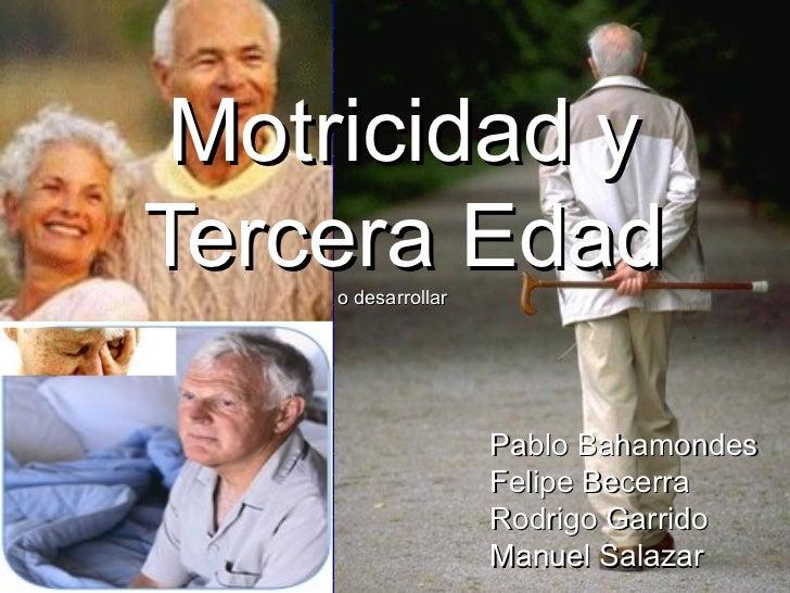 Motricidad yTercera Edad    o desarrollar                    Pablo Bahamondes                    Felipe Becerra           ...
