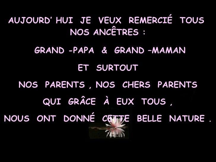 AUJOURD' HUI  JE  VEUX  REMERCIÉ  TOUS  NOS ANCÊTRES : GRAND -PAPA  &  GRAND –MAMAN ET  SURTOUT NOS  PARENTS , NOS  CHERS ...
