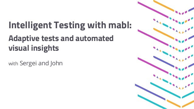 Intelligent Testing with mabl: Adaptive tests and automated visual insights with Sergei and John