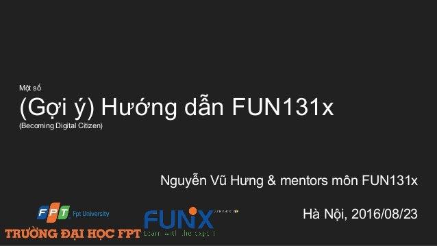 Một số (Gợi ý) Hướng dẫn FUN131x (Becoming Digital Citizen) Nguyễn Vũ Hưng & mentors môn FUN131x Hà Nội, 2016/08/23