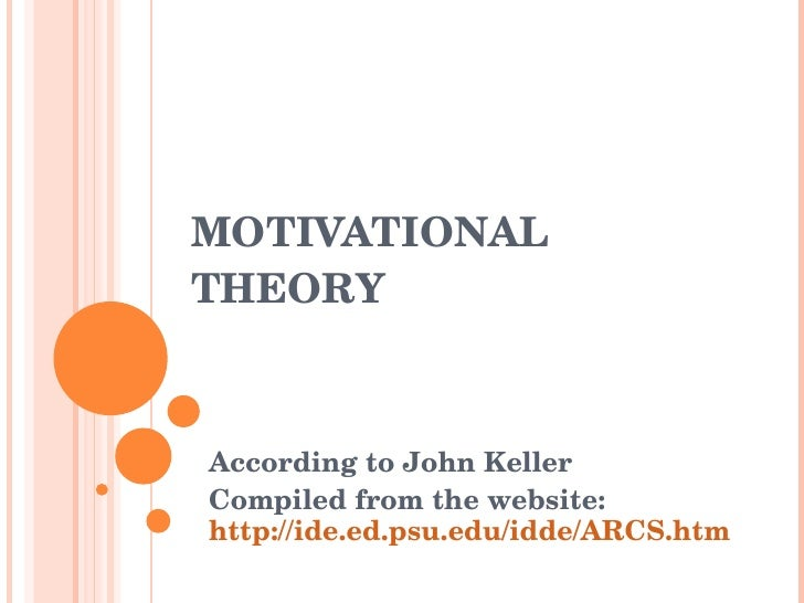 MOTIVATIONAL THEORY  According to John Keller Compiled from the website:  http://ide.ed.psu.edu/idde/ARCS.htm