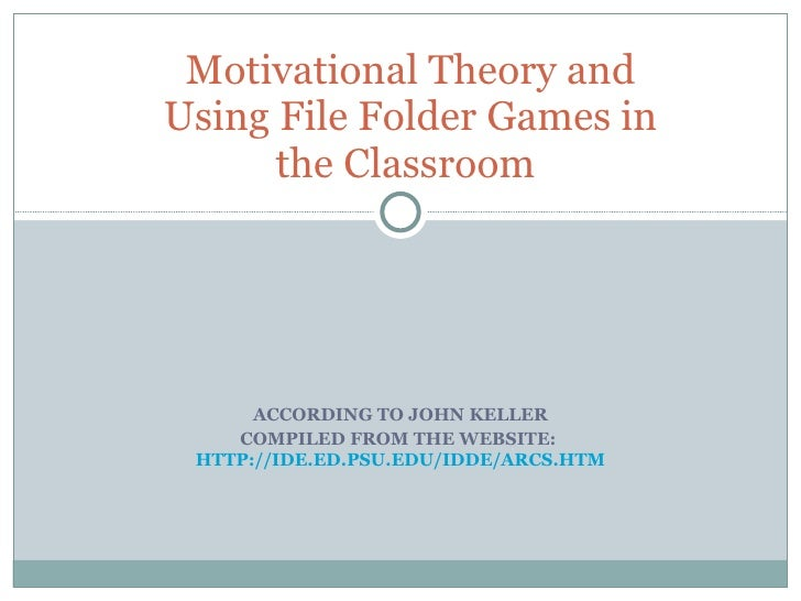 ACCORDING TO JOHN KELLER COMPILED FROM THE WEBSITE:  HTTP://IDE.ED.PSU.EDU/IDDE/ARCS.HTM Motivational Theory and Using Fil...