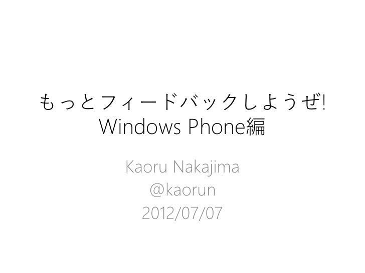 もっとフィードバックしようぜ!   Windows Phone編     Kaoru Nakajima        @kaorun       2012/07/07