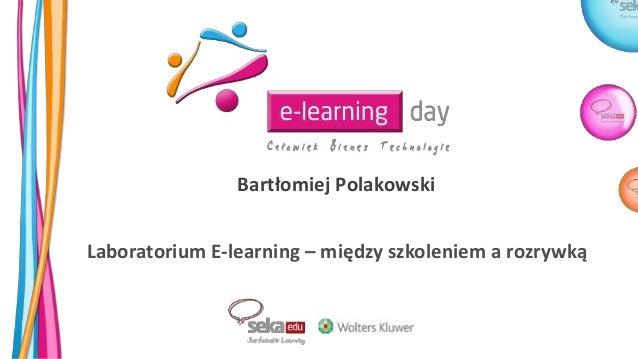 Bartłomiej Polakowski Laboratorium E-learning – między szkoleniem a rozrywką