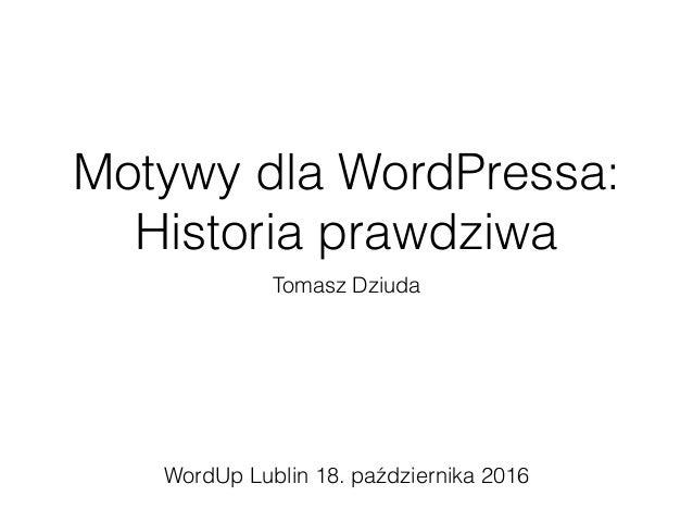 Motywy dla WordPressa: Historia prawdziwa Tomasz Dziuda WordUp Lublin 18. października 2016