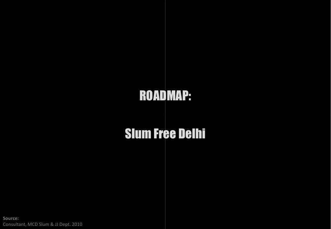 ROADMAP:                                         Slum Free Delhi     Source: Consultant, MCD Slum & JJ Dept. 2010