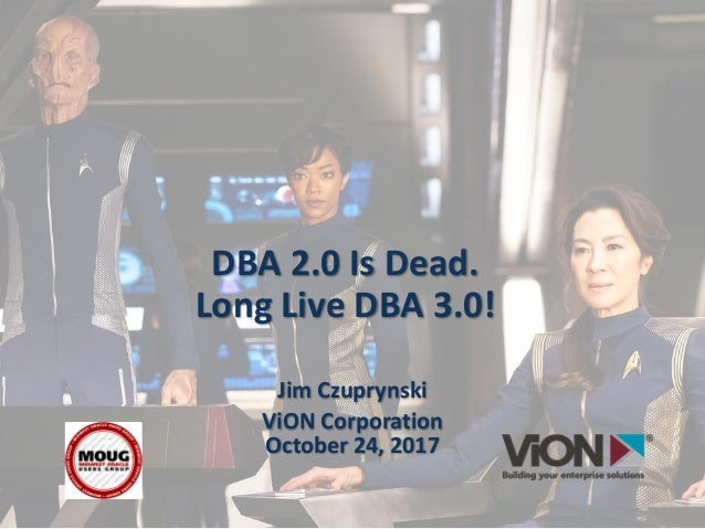 DBA	2.0	Is	Dead. Long	Live	DBA	3.0! Jim	Czuprynski ViON	Corporation October	24,	2017