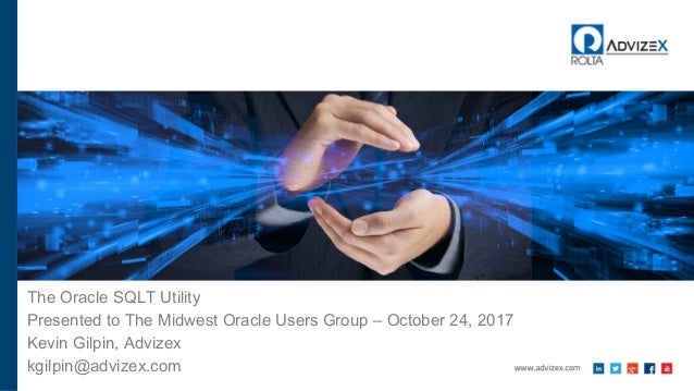 The Oracle SQLT Utility Presented to The Midwest Oracle Users Group – October 24, 2017 Kevin Gilpin, Advizex kgilpin@adviz...