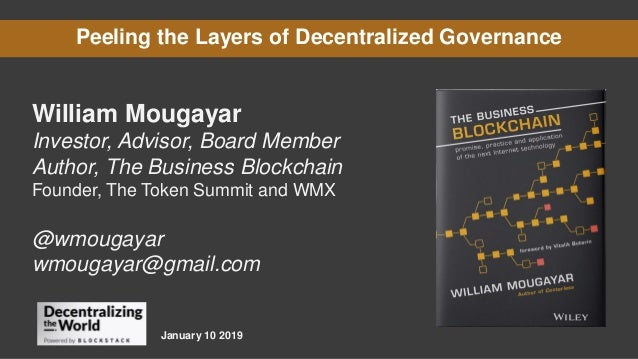 Peeling the Layers of Decentralized Governance William Mougayar Investor, Advisor, Board Member Author, The Business Block...