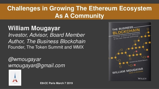 Challenges in Growing The Ethereum Ecosystem As A Community William Mougayar Investor, Advisor, Board Member Author, The B...