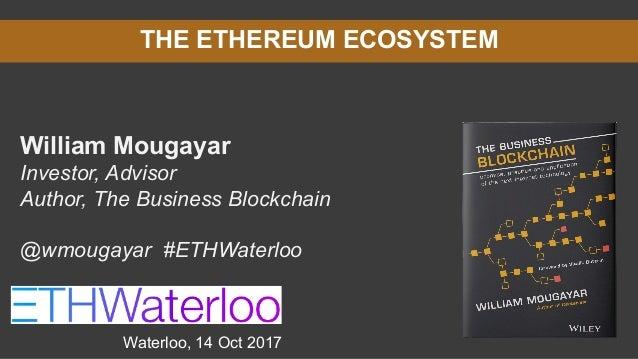 THE ETHEREUM ECOSYSTEM William Mougayar Investor, Advisor Author, The Business Blockchain @wmougayar #ETHWaterloo Waterloo...