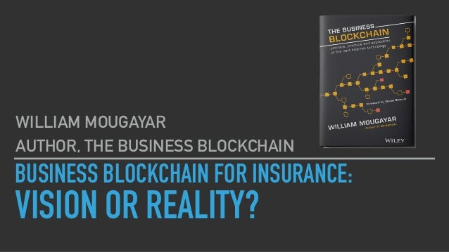 BUSINESS BLOCKCHAIN FOR INSURANCE: VISION OR REALITY? WILLIAM MOUGAYAR AUTHOR, THE BUSINESS BLOCKCHAIN