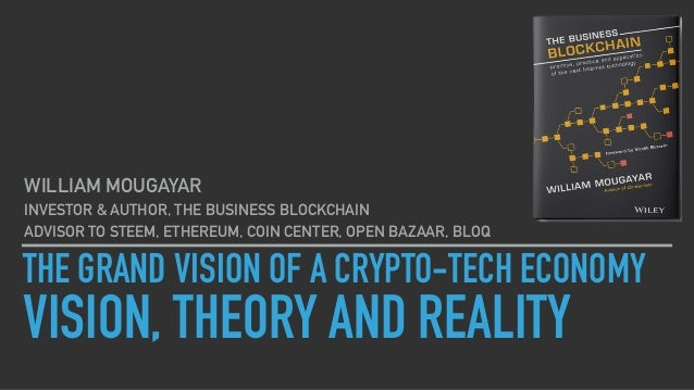 THE GRAND VISION OF A CRYPTO-TECH ECONOMY VISION, THEORY AND REALITY WILLIAM MOUGAYAR INVESTOR & AUTHOR, THE BUSINESS BLOC...