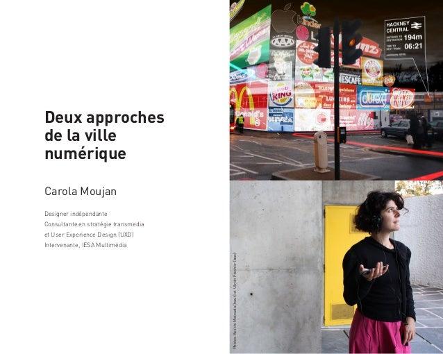 Deux approchesde la villenumériqueCarola MoujanDesigner indépendanteConsultante en stratégie transmediaet User Experience ...