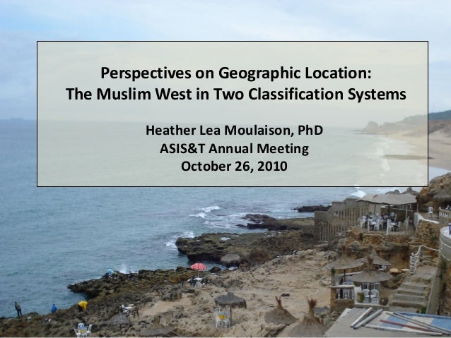 October 26, 2010 H. L. Moulaison ASIS&T Annual Meeting Perspectives on Geographic Location: The Muslim West in Two Classif...