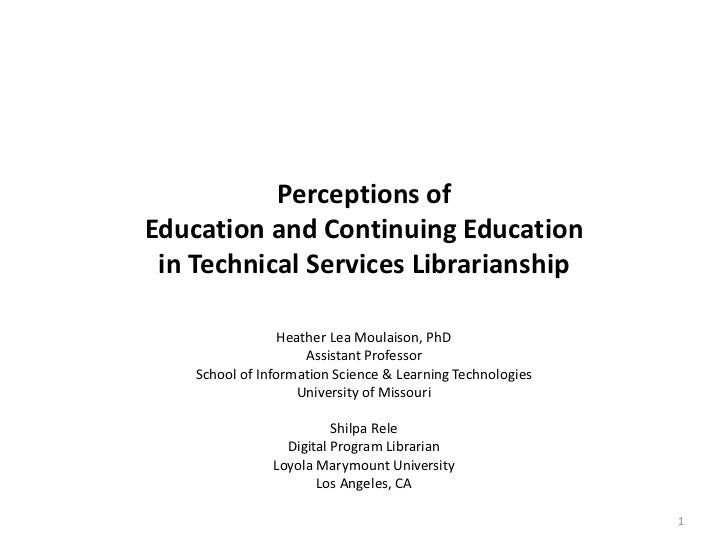 Perceptions ofEducation and Continuing Education in Technical Services Librarianship                  Heather Lea Moulaiso...
